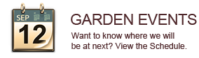 Garden Events - Want to know Where we will be at next? View the Schedule.